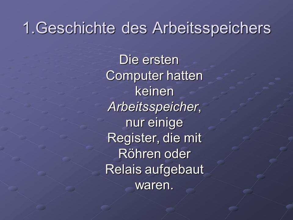 1.Geschichte des Arbeitsspeichers Die ersten Computer hatten keinen Arbeitsspeicher, nur einige Register, die mit Röhren oder Relais aufgebaut waren.