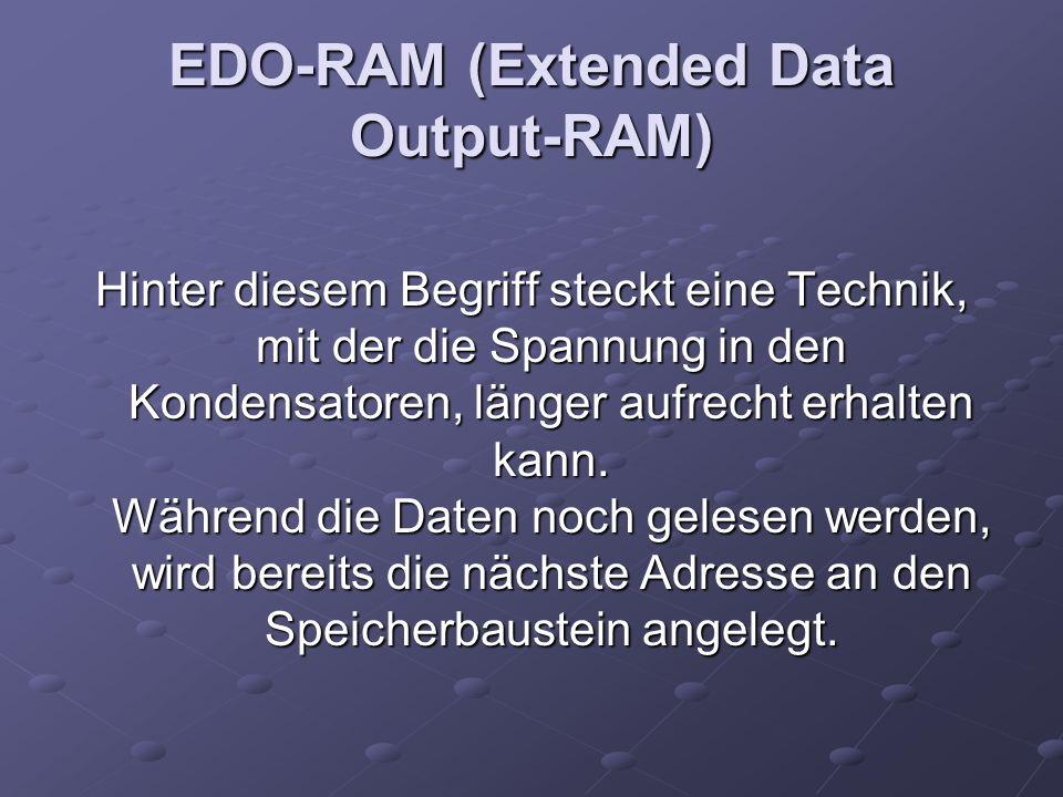 EDO-RAM (Extended Data Output-RAM) Hinter diesem Begriff steckt eine Technik, mit der die Spannung in den Kondensatoren, länger aufrecht erhalten kann.