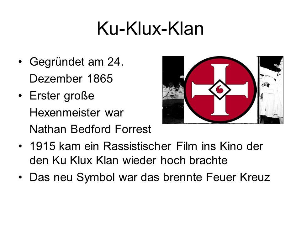 Ku-Klux-Klan Gegründet am 24. Dezember 1865 Erster große Hexenmeister war Nathan Bedford Forrest 1915 kam ein Rassistischer Film ins Kino der den Ku K