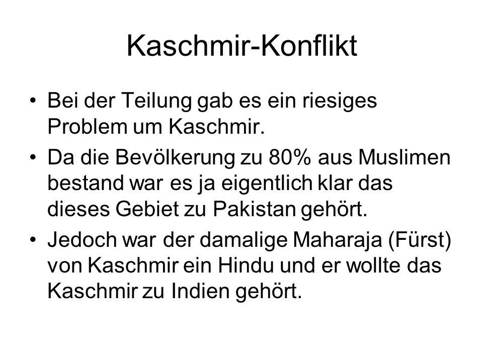 Kaschmir-Konflikt Bei der Teilung gab es ein riesiges Problem um Kaschmir. Da die Bevölkerung zu 80% aus Muslimen bestand war es ja eigentlich klar da