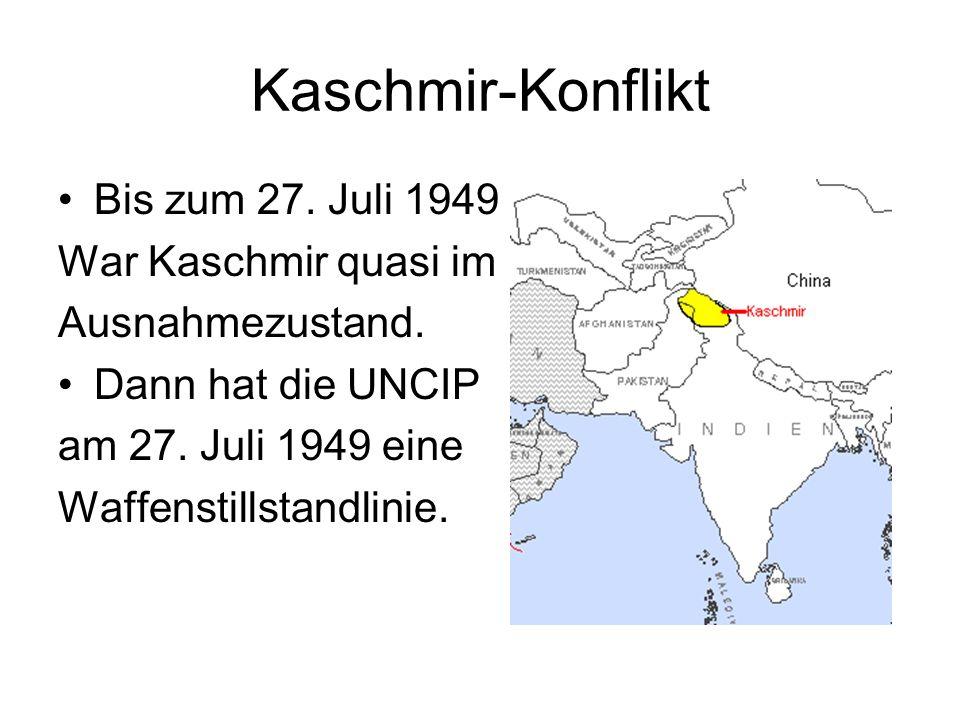 Kaschmir-Konflikt Bis zum 27. Juli 1949 War Kaschmir quasi im Ausnahmezustand. Dann hat die UNCIP am 27. Juli 1949 eine Waffenstillstandlinie.