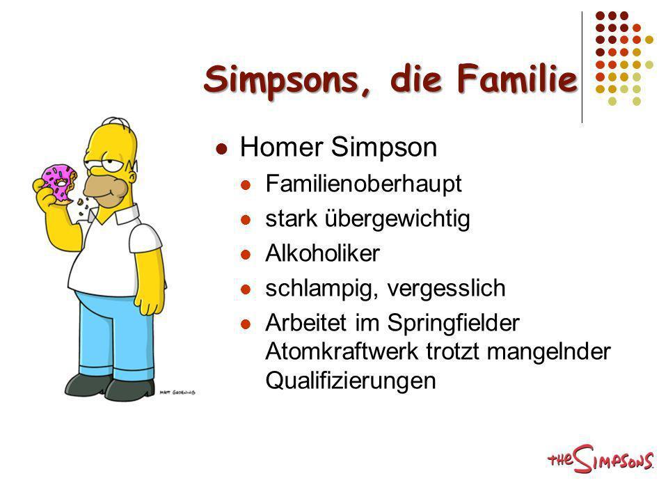 Simpsons, die Familie Homer Simpson Familienoberhaupt stark übergewichtig Alkoholiker schlampig, vergesslich Arbeitet im Springfielder Atomkraftwerk t