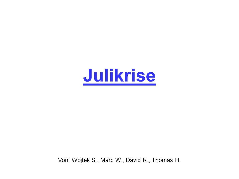 Julikrise Von: Wojtek S., Marc W., David R., Thomas H.
