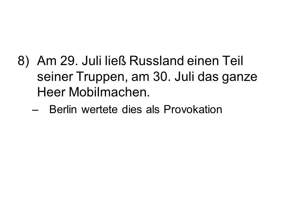 8)Am 29. Juli ließ Russland einen Teil seiner Truppen, am 30. Juli das ganze Heer Mobilmachen. –Berlin wertete dies als Provokation