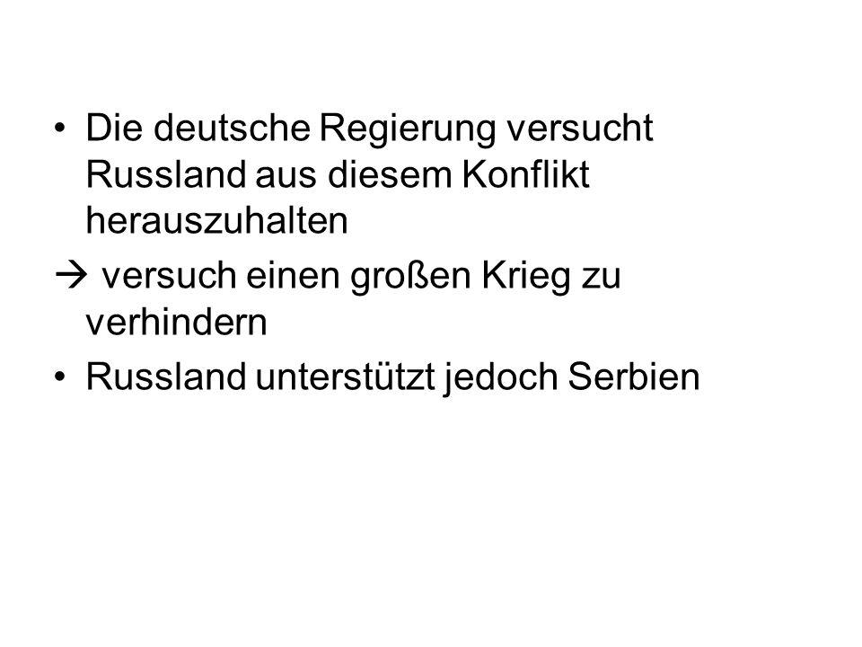 Die deutsche Regierung versucht Russland aus diesem Konflikt herauszuhalten versuch einen großen Krieg zu verhindern Russland unterstützt jedoch Serbien