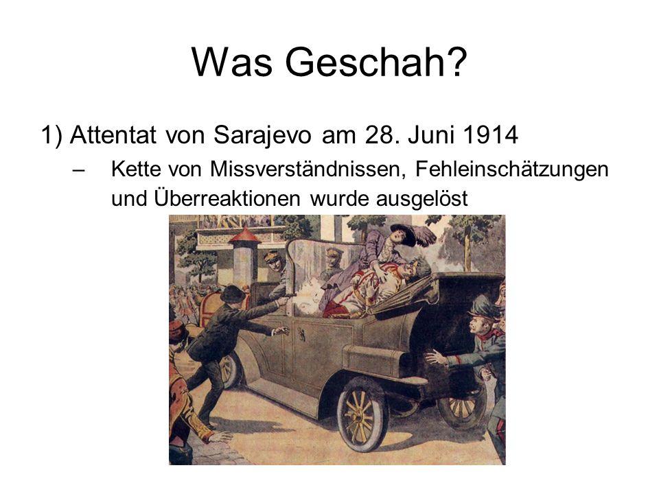 Was Geschah? 1) Attentat von Sarajevo am 28. Juni 1914 –Kette von Missverständnissen, Fehleinschätzungen und Überreaktionen wurde ausgelöst