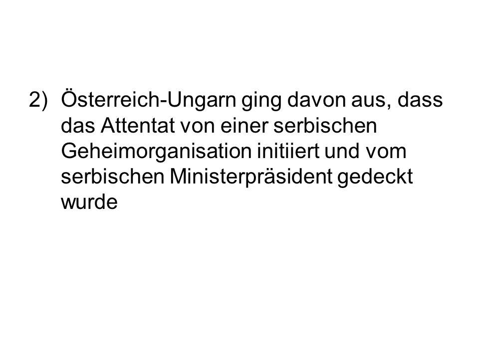 2)Österreich-Ungarn ging davon aus, dass das Attentat von einer serbischen Geheimorganisation initiiert und vom serbischen Ministerpräsident gedeckt w