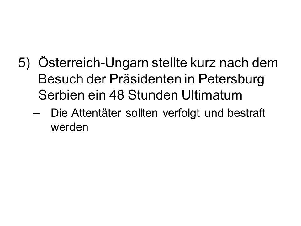 5)Österreich-Ungarn stellte kurz nach dem Besuch der Präsidenten in Petersburg Serbien ein 48 Stunden Ultimatum –Die Attentäter sollten verfolgt und bestraft werden