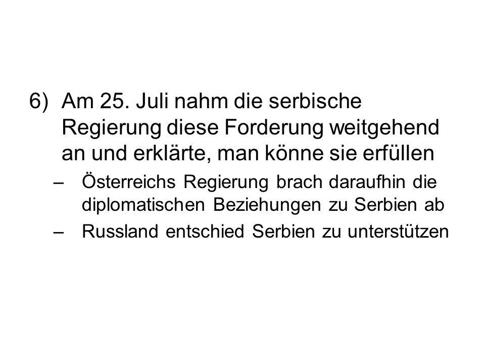 6)Am 25. Juli nahm die serbische Regierung diese Forderung weitgehend an und erklärte, man könne sie erfüllen –Österreichs Regierung brach daraufhin d