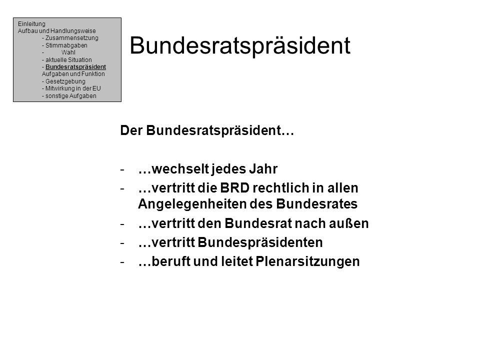 Bundesratspräsident Der Bundesratspräsident… -…wechselt jedes Jahr -…vertritt die BRD rechtlich in allen Angelegenheiten des Bundesrates -…vertritt de