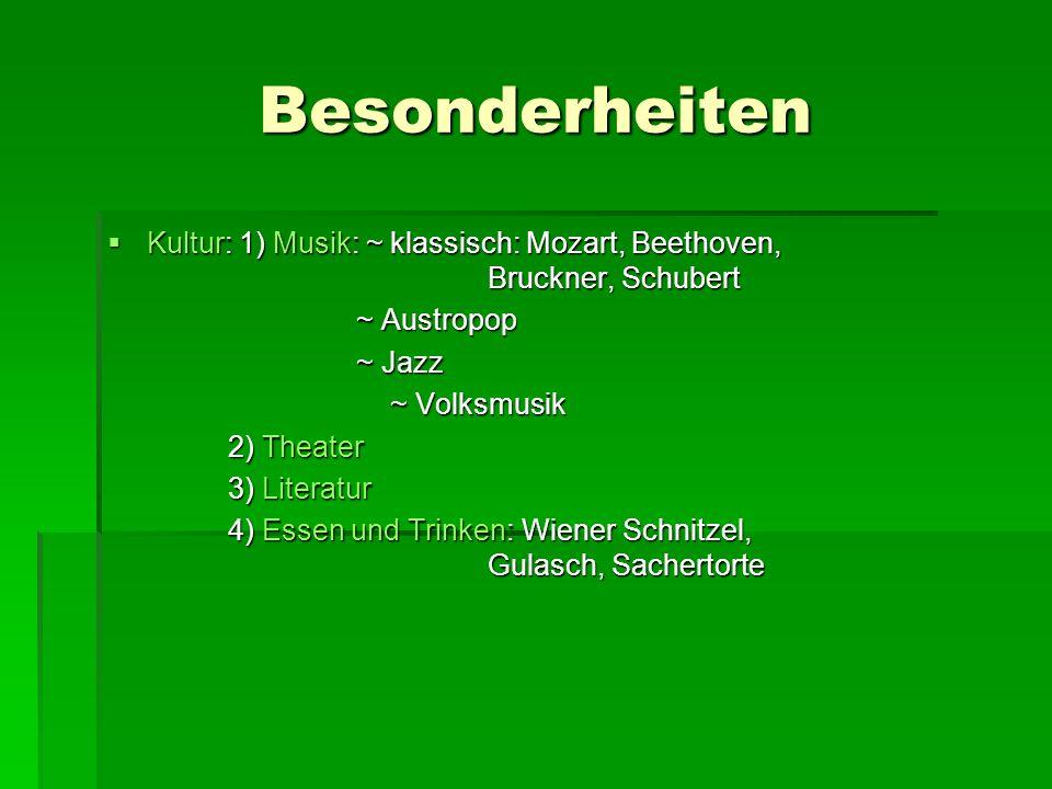 Besonderheiten Kultur: 1) Musik: ~ klassisch: Mozart, Beethoven, Bruckner, Schubert Kultur: 1) Musik: ~ klassisch: Mozart, Beethoven, Bruckner, Schube