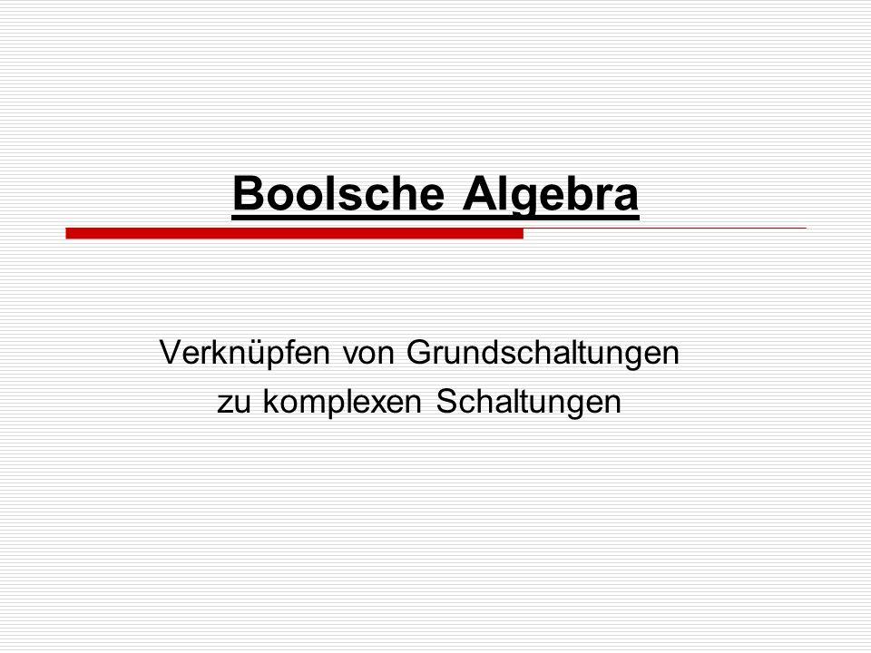 Boolsche Algebra Verknüpfen von Grundschaltungen zu komplexen Schaltungen