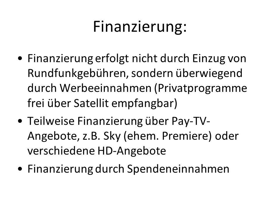Finanzierung: Finanzierung erfolgt nicht durch Einzug von Rundfunkgebühren, sondern überwiegend durch Werbeeinnahmen (Privatprogramme frei über Satellit empfangbar) Teilweise Finanzierung über Pay-TV- Angebote, z.B.
