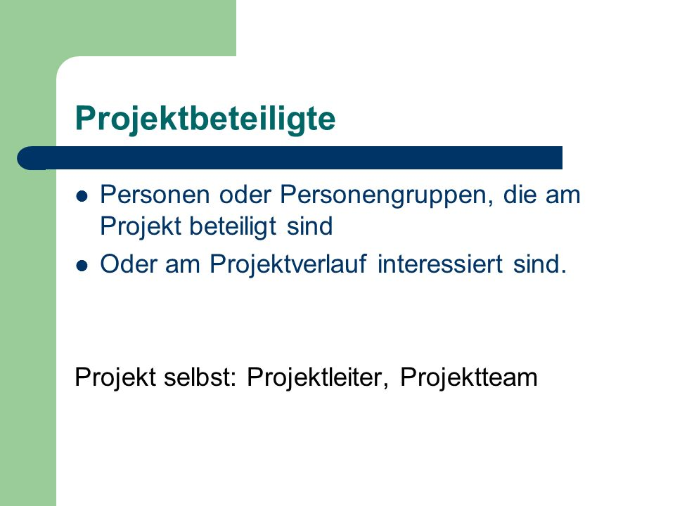 Projektbeteiligte Personen oder Personengruppen, die am Projekt beteiligt sind Oder am Projektverlauf interessiert sind. Projekt selbst: Projektleiter