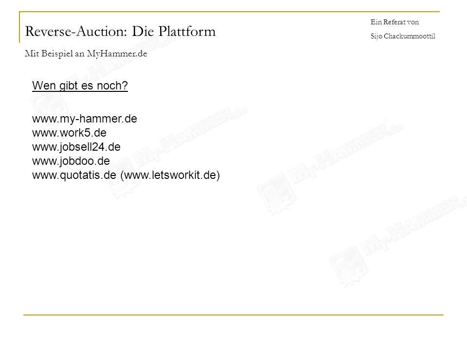 Reverse-Auction: Die Plattform Mit Beispiel an MyHammer.de Ein Referat von Sijo Chackummoottil Wen gibt es noch? www.my-hammer.de www.work5.de www.job