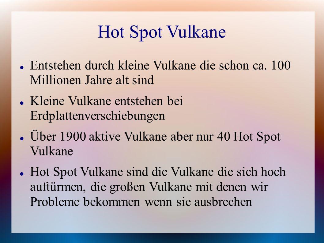 Hot Spot Vulkane Entstehen durch kleine Vulkane die schon ca. 100 Millionen Jahre alt sind Kleine Vulkane entstehen bei Erdplattenverschiebungen Über