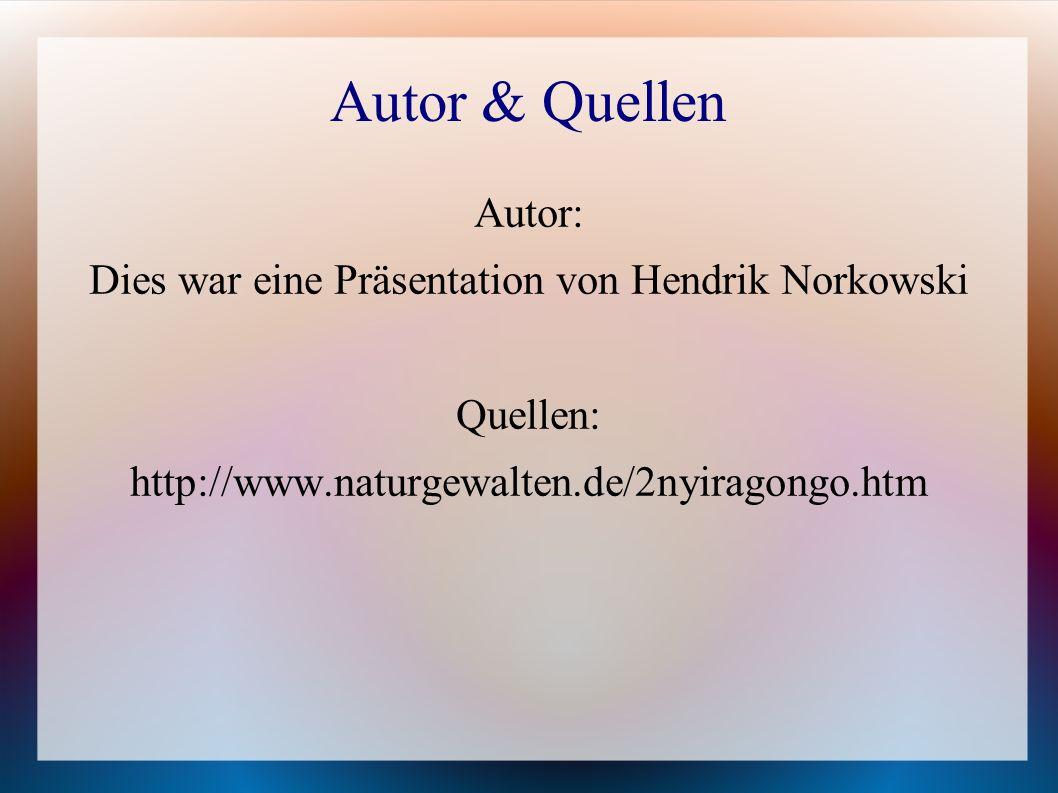 Autor & Quellen Autor: Dies war eine Präsentation von Hendrik Norkowski Quellen: http://www.naturgewalten.de/2nyiragongo.htm