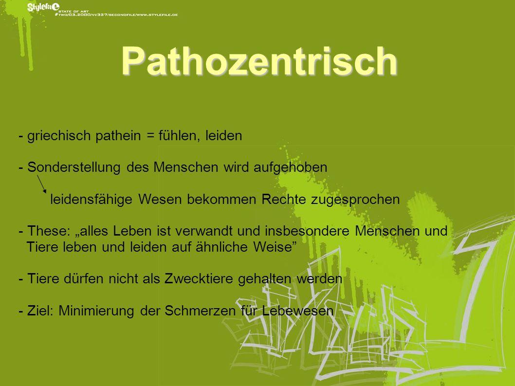 Pathozentrisch - griechisch pathein = fühlen, leiden - Sonderstellung des Menschen wird aufgehoben leidensfähige Wesen bekommen Rechte zugesprochen -