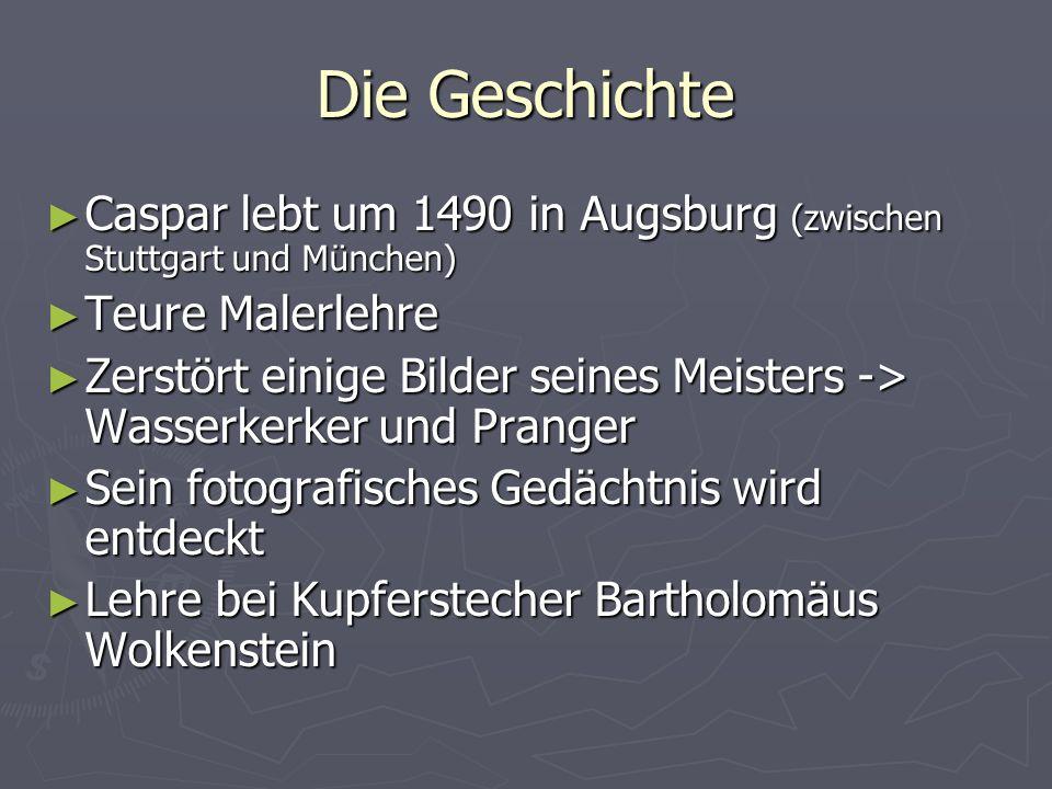 Die Geschichte Caspar lebt um 1490 in Augsburg (zwischen Stuttgart und München) Caspar lebt um 1490 in Augsburg (zwischen Stuttgart und München) Teure