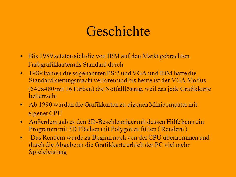 Geschichte Bis 1989 setzten sich die von IBM auf den Markt gebrachten Farbgrafikkarten als Standard durch 1989 kamen die sogenannten PS/2 und VGA und IBM hatte die Standardisierungsmacht verloren und bis heute ist der VGA Modus (640x480 mit 16 Farben) die Notfalllösung, weil das jede Grafikkarte beherrscht Ab 1990 wurden die Grafikkarten zu eigenen Minicomputer mit eigener CPU Außerdem gab es den 3D-Beschleuniger mit dessen Hilfe kann ein Programm mit 3D Flächen mit Polygonen füllen ( Rendern ) Das Rendern wurde zu Beginn noch von der CPU übernommen und durch die Abgabe an die Grafikkarte erhielt der PC viel mehr Spieleleistung
