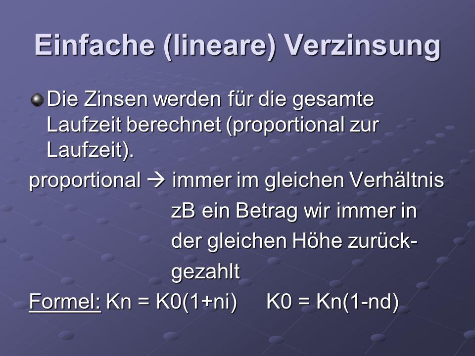 Einfache (lineare) Verzinsung Die Zinsen werden für die gesamte Laufzeit berechnet (proportional zur Laufzeit). proportional immer im gleichen Verhält