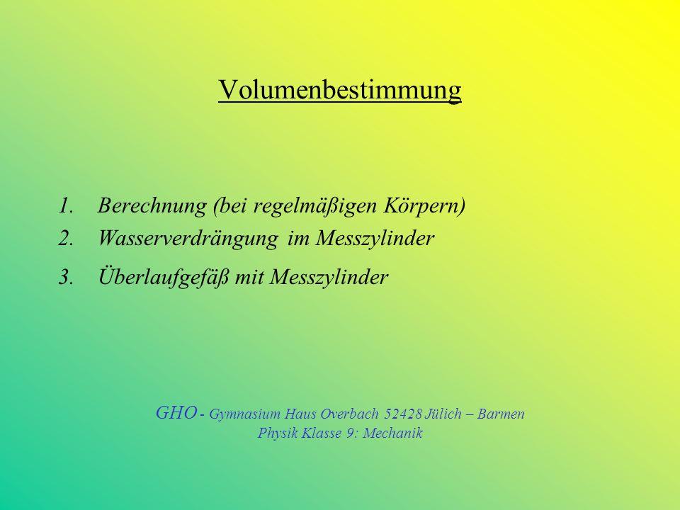 Einheit Kubikmeter– Dezimale Unterteilungen 1 m³ = 1000 dm³ = 10 3 dm³ 1 dm³ = 1000 cm³ = 10 3 cm³ 1 cm³ = 1000 mm³ = 10³ mm³ 1 dm³= 0,001 m³ = 10 - ³ m³ (1dm³ = 1l); 1 cm³ = 0,001 dm³ = 10 –3 dm³ 1 mm³ = 0,001 cm³ = 10 –3 cm³ GHO - Gymnasium Haus Overbach 52428 Jülich – Barmen Physik Klasse 9: Mechanik