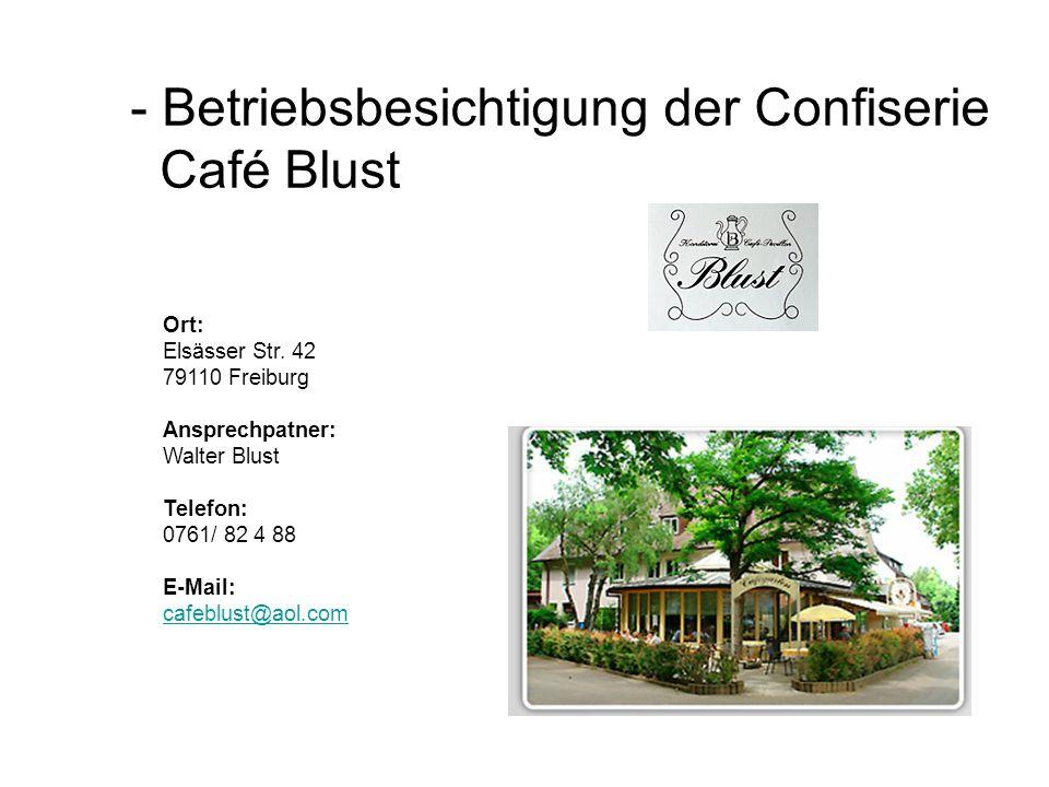 - Betriebsbesichtigung der Confiserie Café Blust Ort: Elsässer Str. 42 79110 Freiburg Ansprechpatner: Walter Blust Telefon: 0761/ 82 4 88 E-Mail: cafe