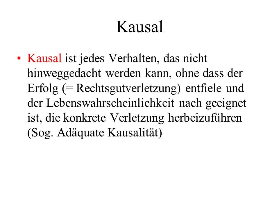Kausal Kausal ist jedes Verhalten, das nicht hinweggedacht werden kann, ohne dass der Erfolg (= Rechtsgutverletzung) entfiele und der Lebenswahrscheinlichkeit nach geeignet ist, die konkrete Verletzung herbeizuführen (Sog.