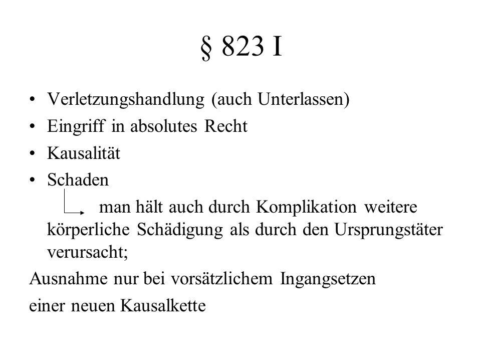 § 823 I Verletzungshandlung (auch Unterlassen) Eingriff in absolutes Recht Kausalität Schaden man hält auch durch Komplikation weitere körperliche Sch
