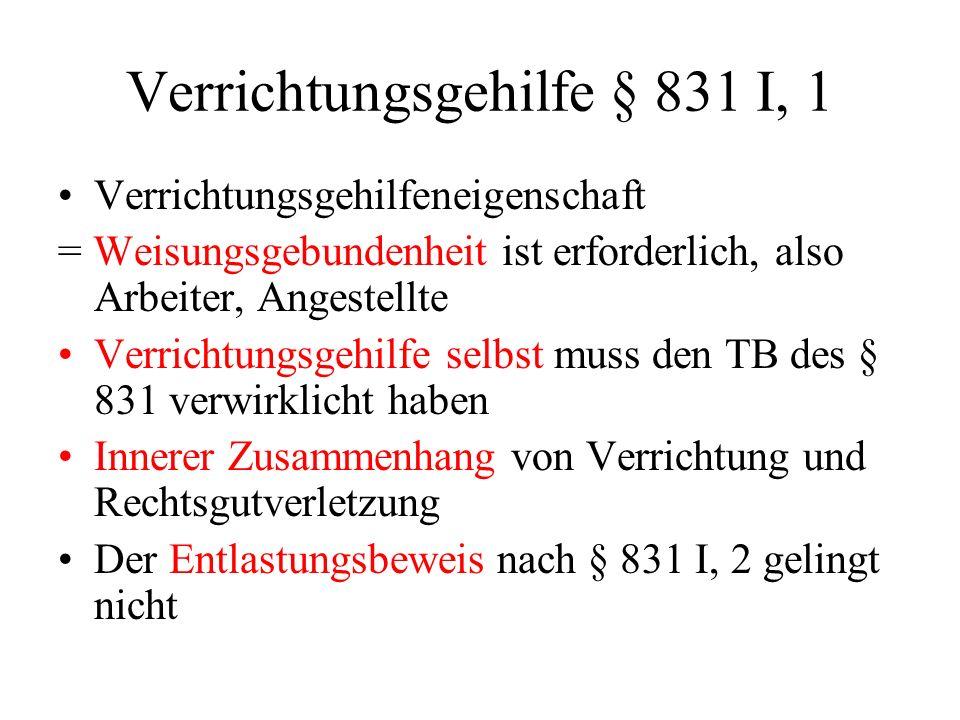 Verrichtungsgehilfe § 831 I, 1 Verrichtungsgehilfeneigenschaft = Weisungsgebundenheit ist erforderlich, also Arbeiter, Angestellte Verrichtungsgehilfe