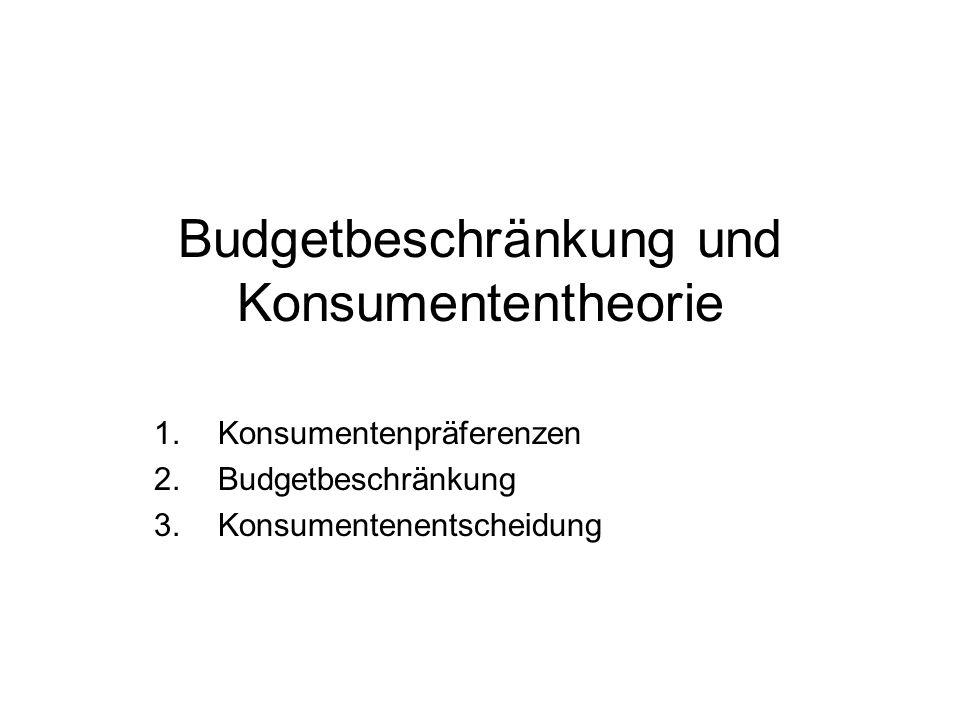 Budgetbeschränkung und Konsumententheorie 1.Konsumentenpräferenzen 2.Budgetbeschränkung 3.Konsumentenentscheidung