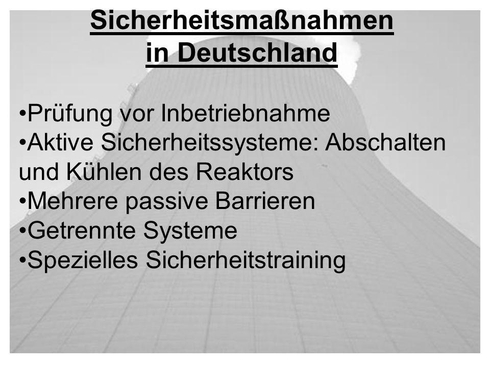 Sicherheitsmaßnahmen in Deutschland Prüfung vor Inbetriebnahme Aktive Sicherheitssysteme: Abschalten und Kühlen des Reaktors Mehrere passive Barrieren