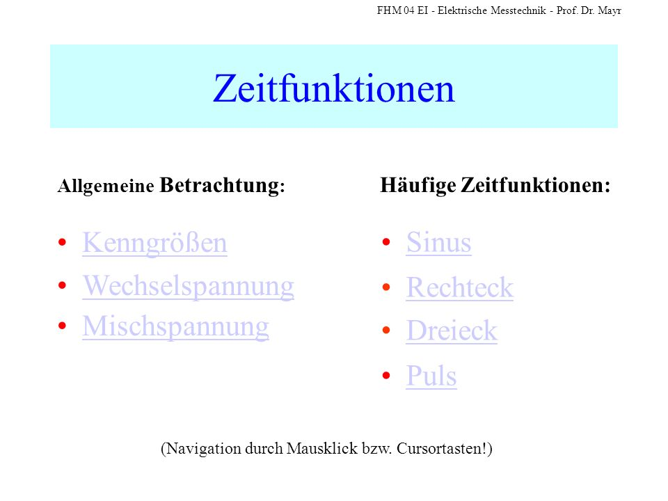 FHM 04 EI - Elektrische Messtechnik - Prof. Dr. Mayr Zeitfunktionen Dreieck Puls (Navigation durch Mausklick bzw. Cursortasten!) Sinus Rechteck Rechte