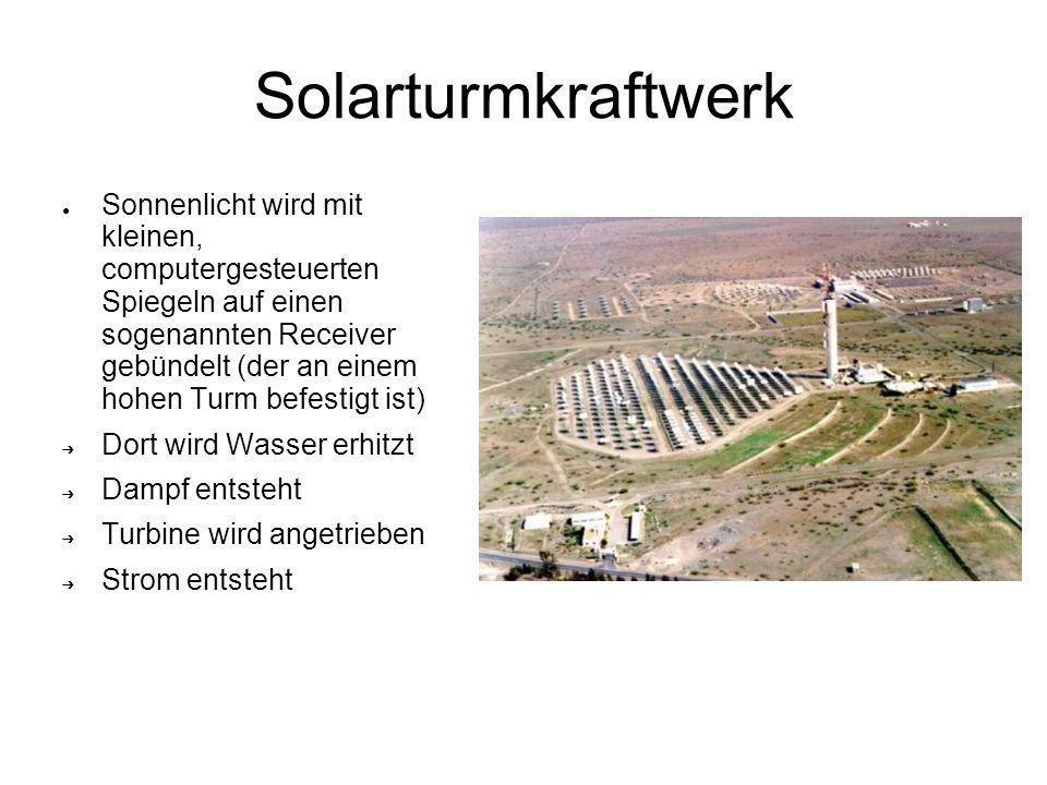 Solarturmkraftwerk Sonnenlicht wird mit kleinen, computergesteuerten Spiegeln auf einen sogenannten Receiver gebündelt (der an einem hohen Turm befestigt ist) Dort wird Wasser erhitzt Dampf entsteht Turbine wird angetrieben Strom entsteht