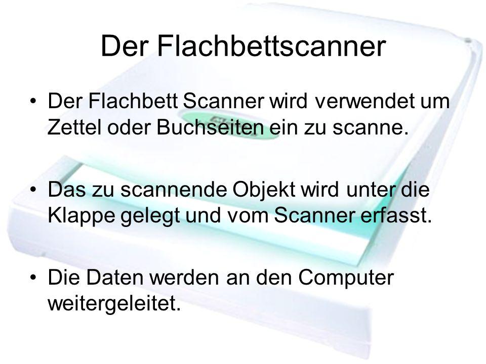 Der Flachbettscanner Der Flachbett Scanner wird verwendet um Zettel oder Buchseiten ein zu scanne. Das zu scannende Objekt wird unter die Klappe geleg
