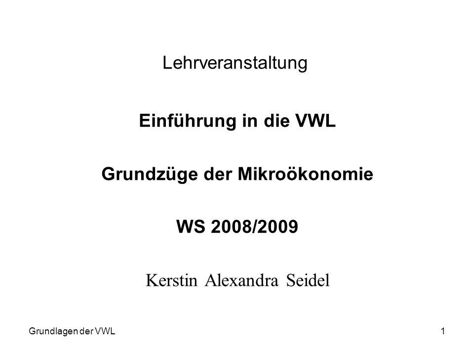 Grundlagen der VWL1 Lehrveranstaltung Einführung in die VWL Grundzüge der Mikroökonomie WS 2008/2009 Kerstin Alexandra Seidel