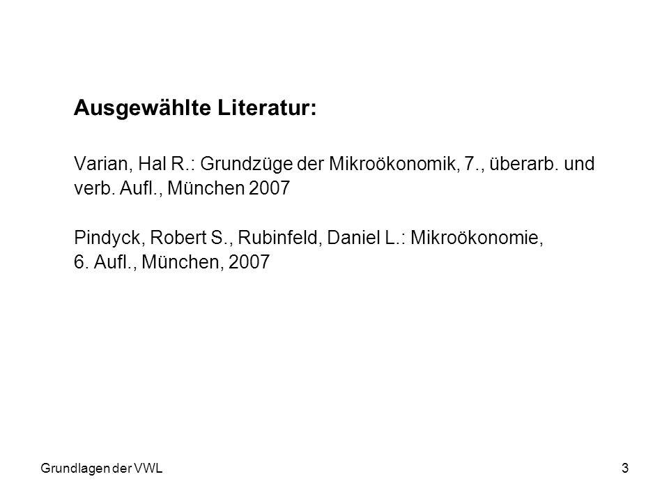 Grundlagen der VWL3 Ausgewählte Literatur: Varian, Hal R.: Grundzüge der Mikroökonomik, 7., überarb. und verb. Aufl., München 2007 Pindyck, Robert S.,