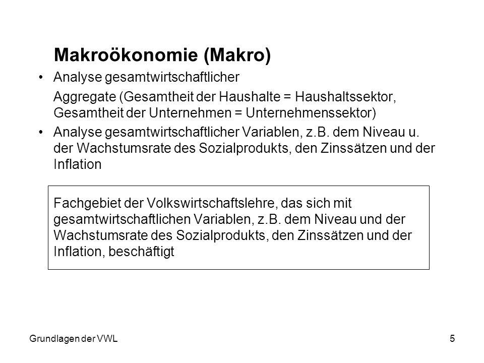 Grundlagen der VWL5 Makroökonomie (Makro) Analyse gesamtwirtschaftlicher Aggregate (Gesamtheit der Haushalte = Haushaltssektor, Gesamtheit der Unterne