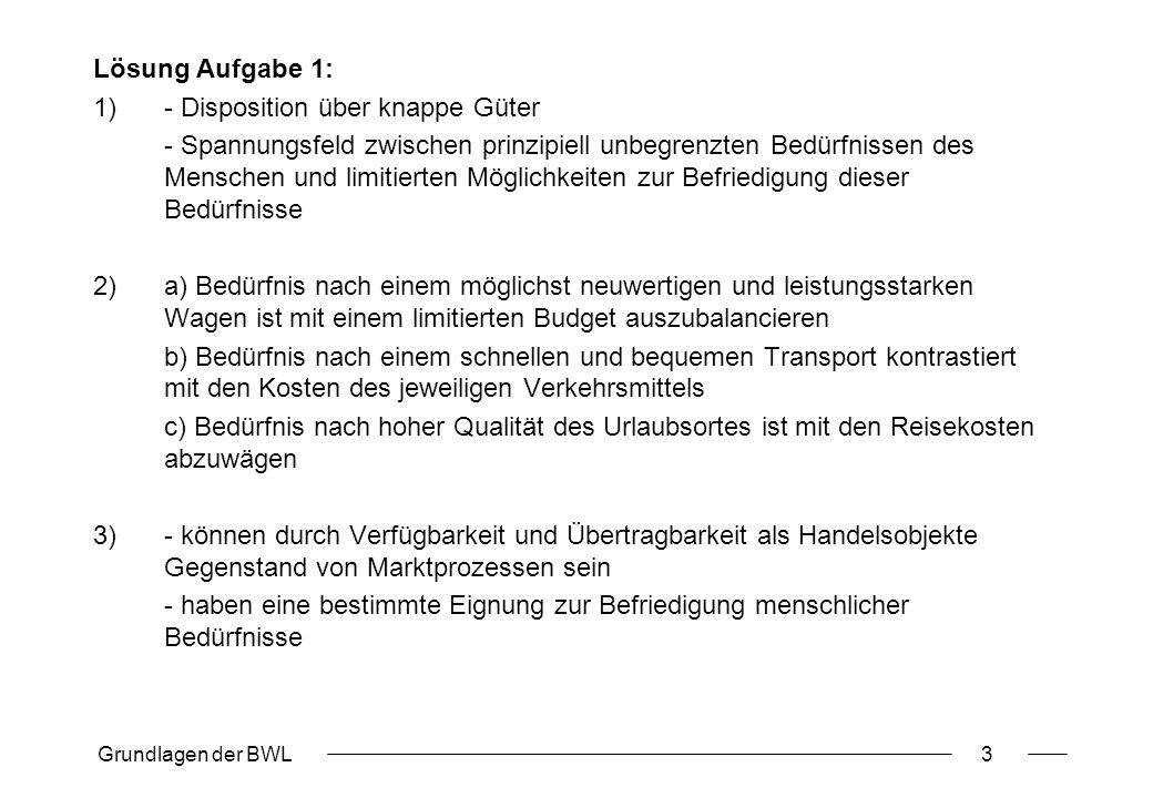 Grundlagen der BWL4 Aufgabe 2: Ökonomisches Prinzip 1.Kennzeichnen Sie die Ausprägungen des ökonomischen Prinzips in den folgenden Situationen: a)Die Fixum GmbH hat einen Auftrag über die Fertigung von 1.000 Drehteilen bestimmter Form und Größe zum Stückpreis von 30 Euro angenommen.
