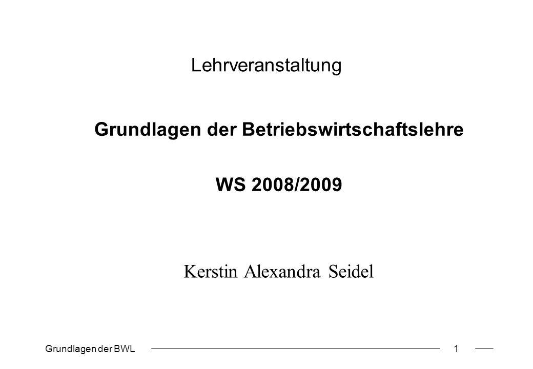 Grundlagen der BWL1 Lehrveranstaltung Grundlagen der Betriebswirtschaftslehre WS 2008/2009 Kerstin Alexandra Seidel