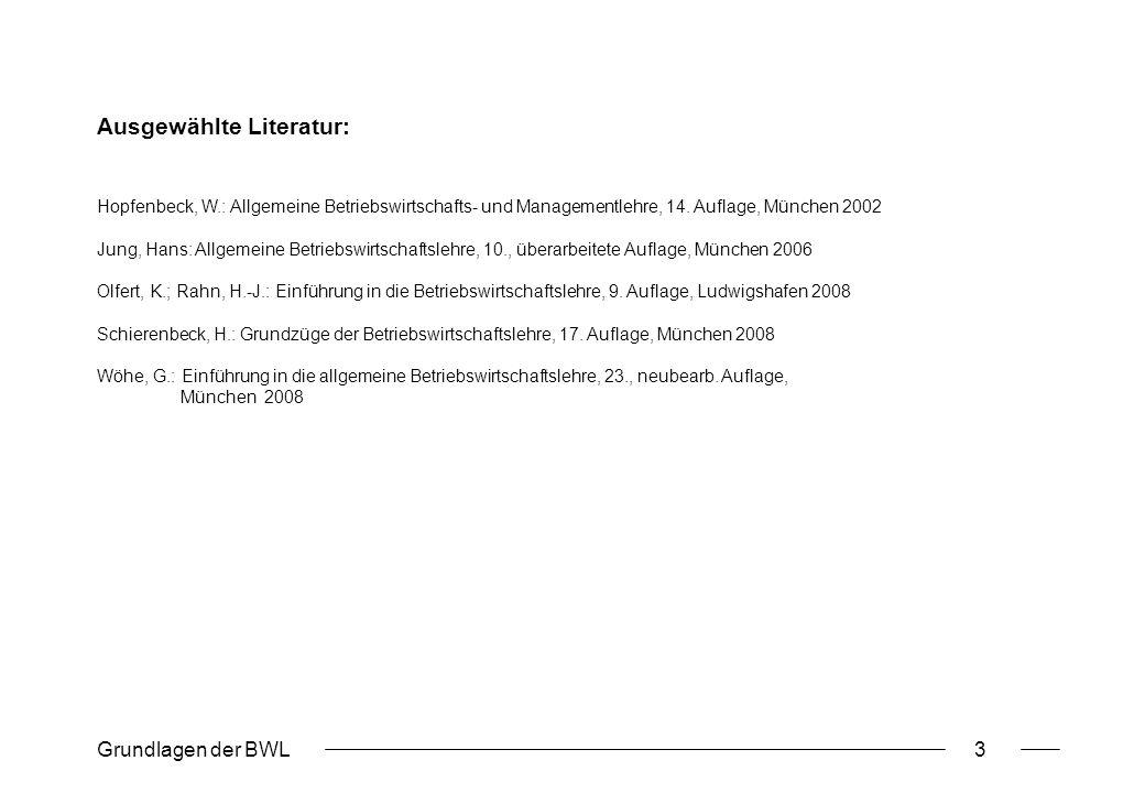 Grundlagen der BWL3 Ausgewählte Literatur: Hopfenbeck, W.: Allgemeine Betriebswirtschafts- und Managementlehre, 14. Auflage, München 2002 Jung, Hans: