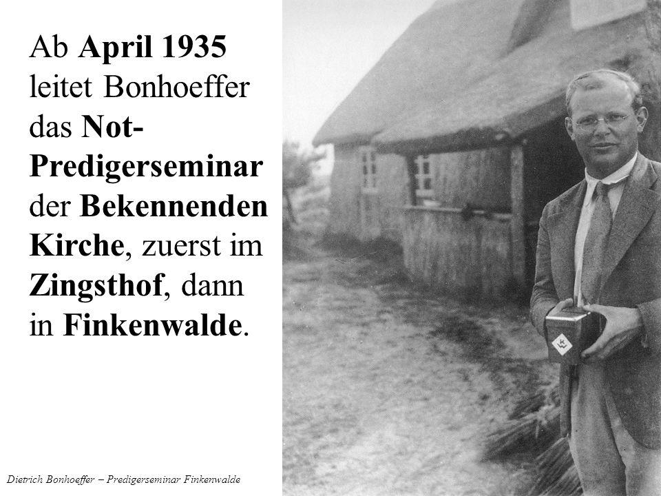 Dietrich Bonhoeffer – Predigerseminar Finkenwalde Ab April 1935 leitet Bonhoeffer das Not- Predigerseminar der Bekennenden Kirche, zuerst im Zingsthof