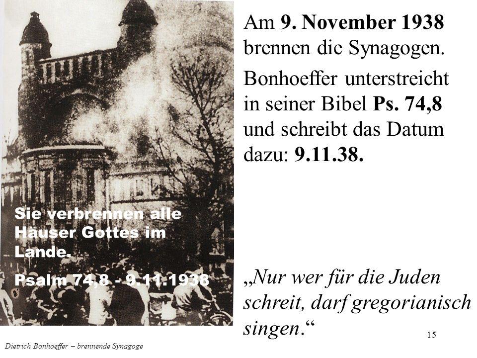15 Dietrich Bonhoeffer – brennende Synagoge Am 9. November 1938 brennen die Synagogen. Bonhoeffer unterstreicht in seiner Bibel Ps. 74,8 und schreibt