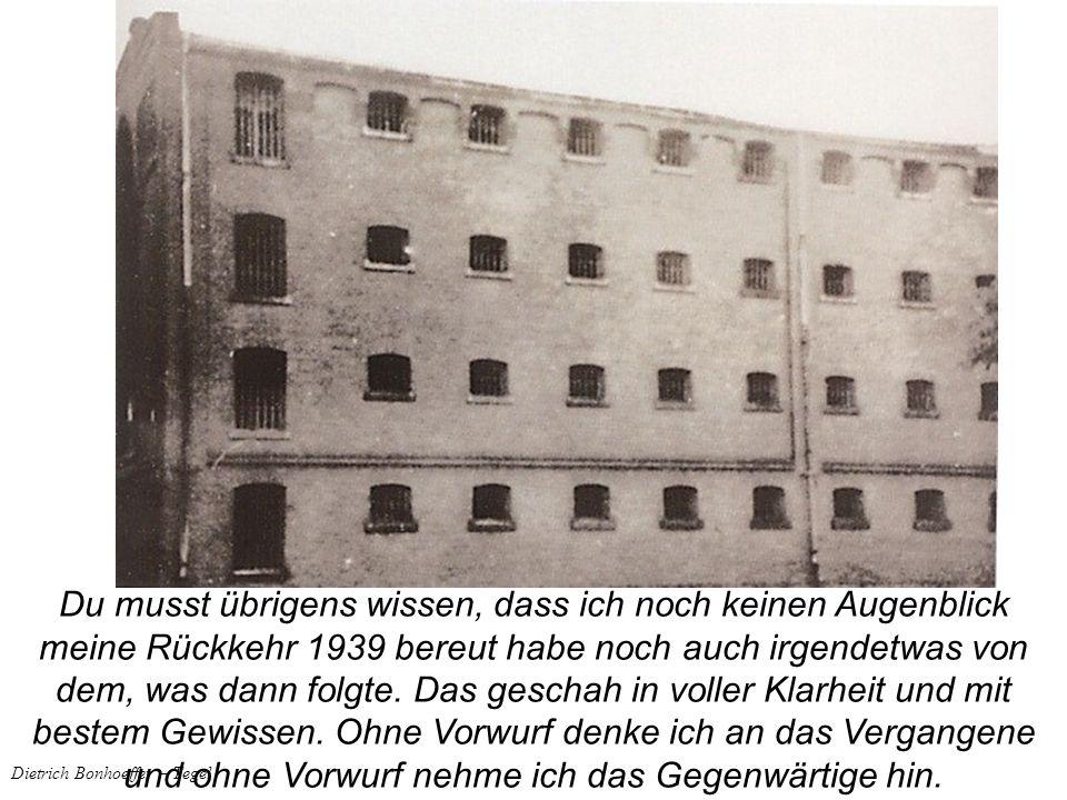 Dietrich Bonhoeffer – Tegel Du musst übrigens wissen, dass ich noch keinen Augenblick meine Rückkehr 1939 bereut habe noch auch irgendetwas von dem, w