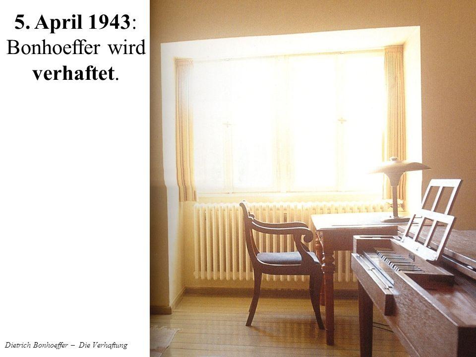 Dietrich Bonhoeffer – Die Verhaftung 5. April 1943: Bonhoeffer wird verhaftet.