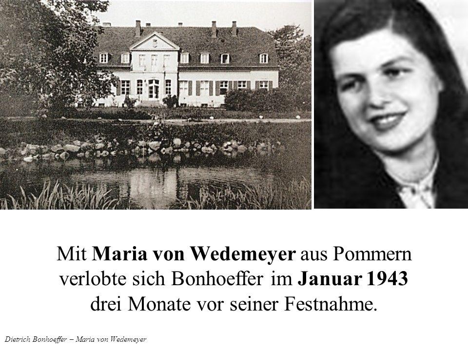 Dietrich Bonhoeffer – Maria von Wedemeyer Mit Maria von Wedemeyer aus Pommern verlobte sich Bonhoeffer im Januar 1943 drei Monate vor seiner Festnahme