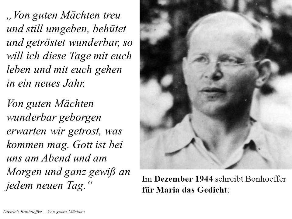 Dietrich Bonhoeffer – Von guten Mächten Im Dezember 1944 schreibt Bonhoeffer für Maria das Gedicht: Von guten Mächten treu und still umgeben, behütet