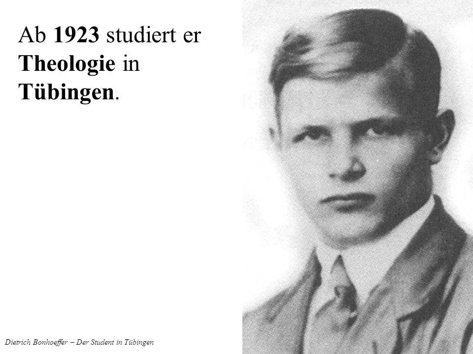 Dietrich Bonhoeffer – Der Student in Tübingen Ab 1923 studiert er Theologie in Tübingen.