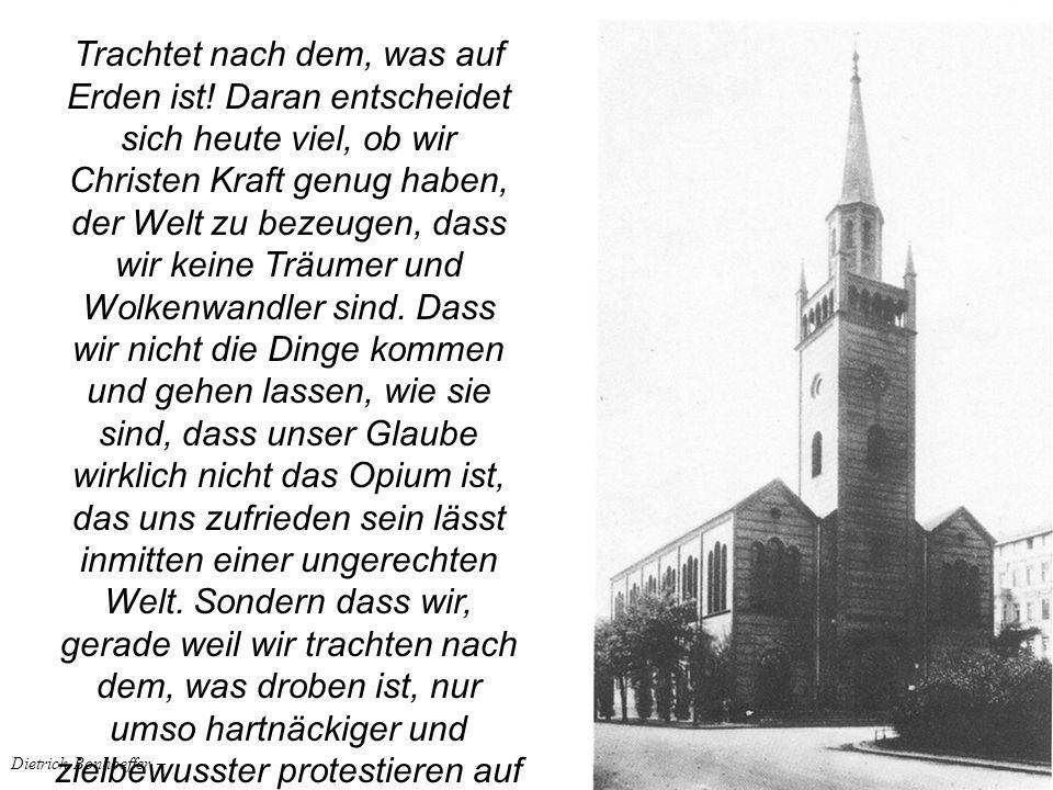 Dietrich Bonhoeffer – Trachtet nach dem, was auf Erden ist! Daran entscheidet sich heute viel, ob wir Christen Kraft genug haben, der Welt zu bezeugen