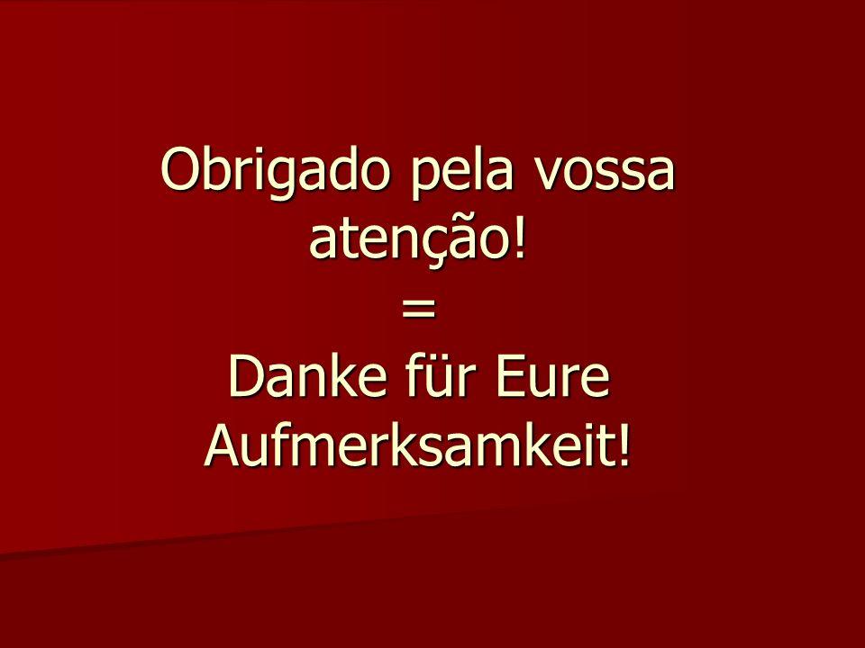 Obrigado pela vossa atenção! = Danke für Eure Aufmerksamkeit!